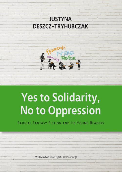 okładka Yes to Solidarity No to Oppression Radical Fantasy Fiction and Its Young Readers, Książka   Deszcz-Tryhubczak Justyna