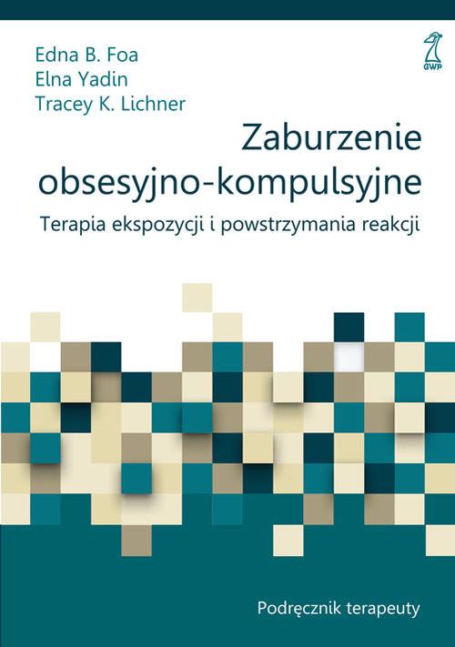 okładka Zaburzenia obsesyjno-kompulsywne Podręcznik, Książka | Edna B. Foa, Elna Yadin, Tracey K. Lichner