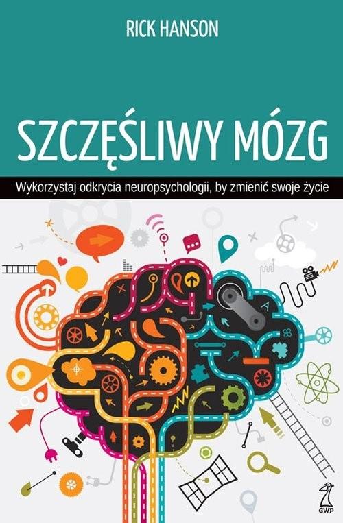 okładka Szczęśliwy mózg Wykorzystaj odkrycia neuropsychologii, by zmienić swoje życie, Książka | Hanson Rick