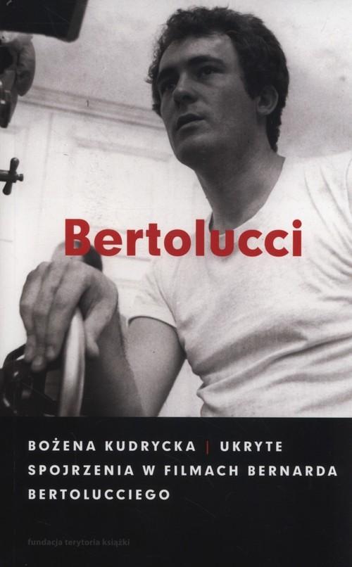 okładka Ukryte spojrzenia w filmach Bernarda Bertolucciego, Książka | Bożena Kudrycka