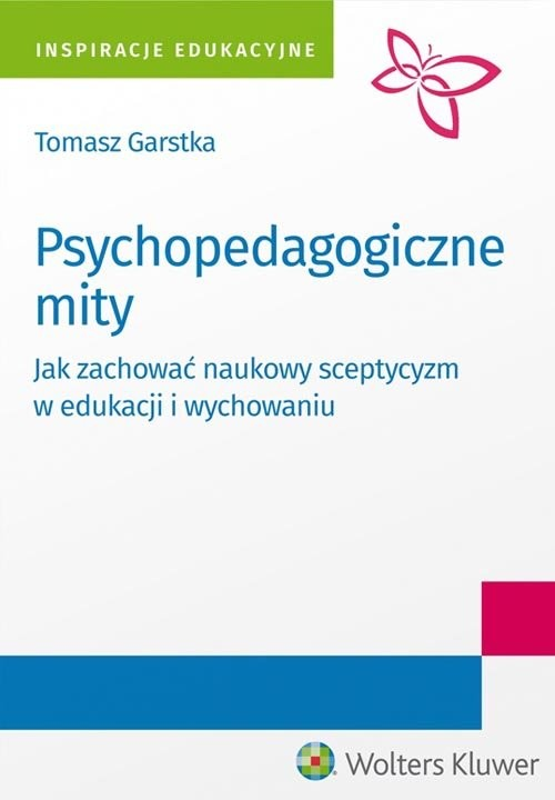 okładka Psychopedagogiczne mity Jak zachować naukowy sceptycyzm w edukacji i wychowaniu?, Książka | Garstka Tomasz