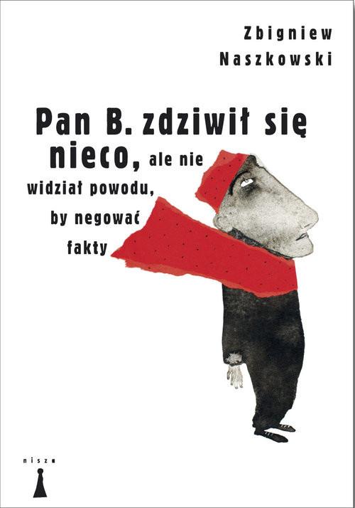 okładka Pan B zdziwił się nieco ale nie widział powodu by negować fakty, Książka | Naszkowski Zbigniew