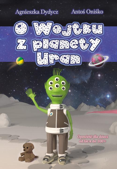 okładka O Wojtku z planety Uran, Książka | Agnieszka Dydycz, Antoś Oniśko