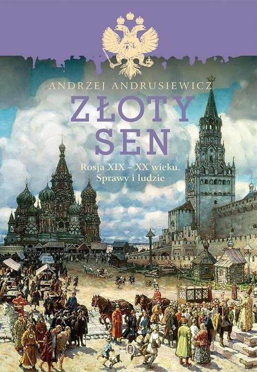 okładka Złoty sen Rosja XIX - XX wieku. Sprawy i ludzie, Książka | Andrzej Andrusiewicz