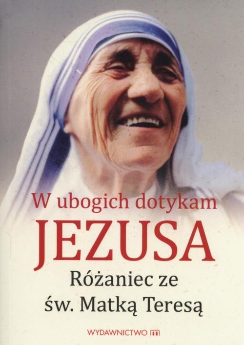 okładka W ubogich dotykam Jezusa Różaniec ze św MatkąTeresą, Książka  