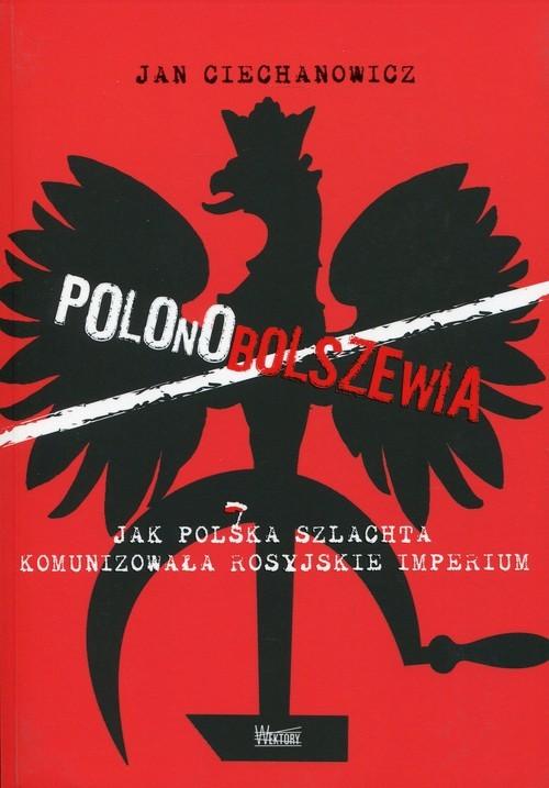 okładka Polonobolszewia Jak polska szlachta komunizowała rosyjskie imperium, Książka | Ciechanowicz Jan