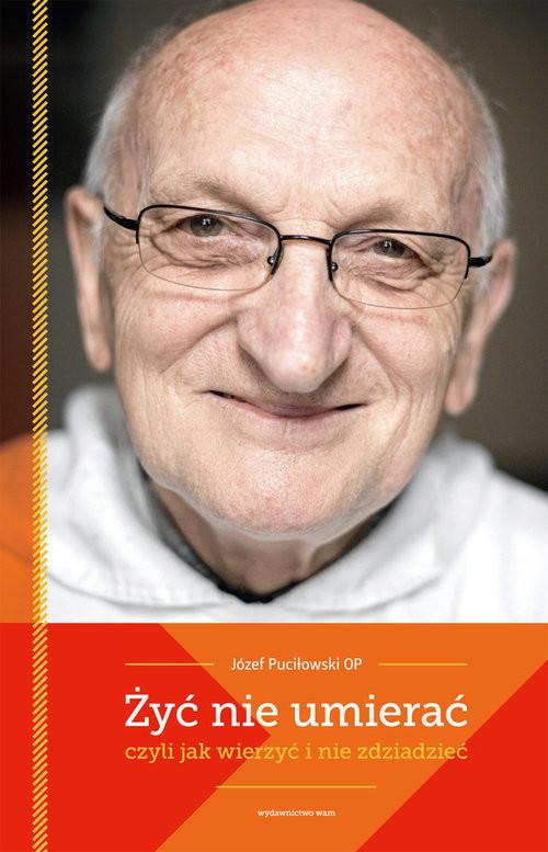okładka Żyć nie umierać czyli jak wierzyć i nie zdziadzieć, Książka | Puciłowski Józef
