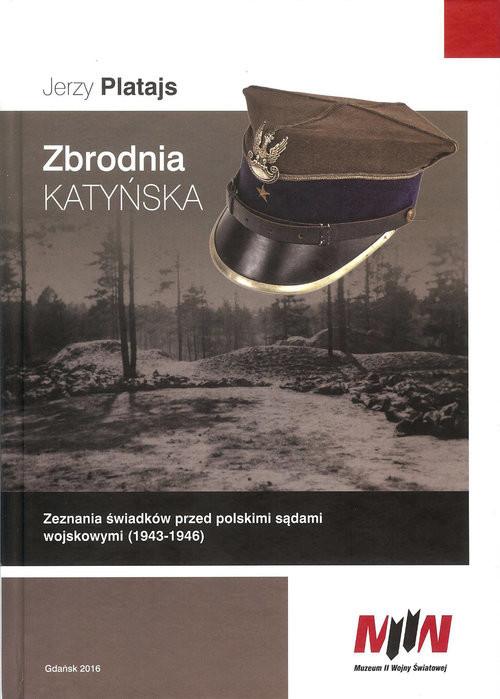 okładka Zbrodnia katyńska Zeznania świadków przed polskimi sądami wojskowymi (1943-1946), Książka | Platajs Jerzy