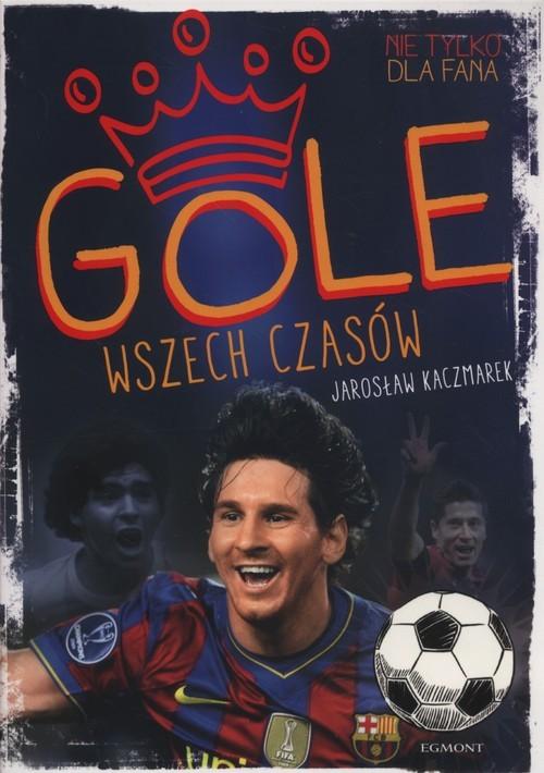 okładka Gole wszech czasów, Książka | Jarosław Kaczmarek