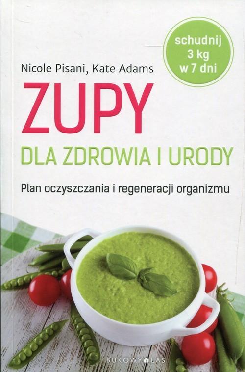 okładka Zupy dla zdrowia i urody Plan oczyszczania i regeneracji organizmu, Książka | Kate Adams, Nicole Pisani