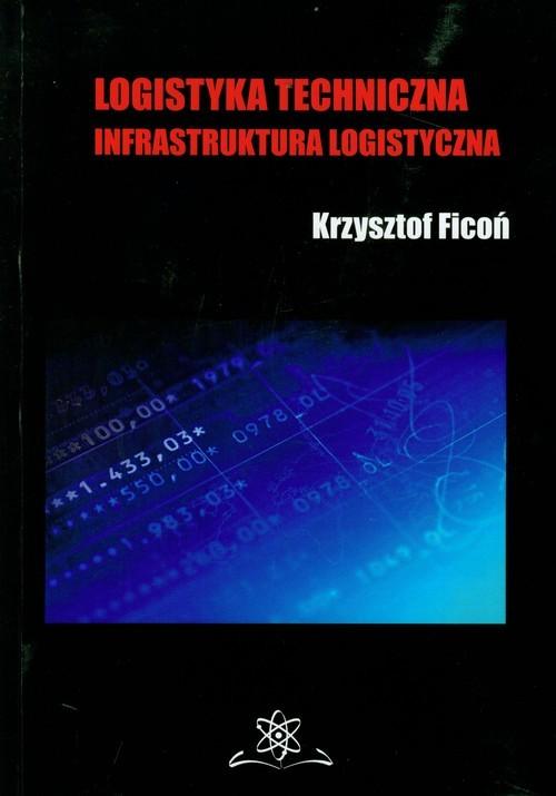 okładka Logistyka techniczna Infrastruktura logistyczna, Książka   Ficoń Krzysztof