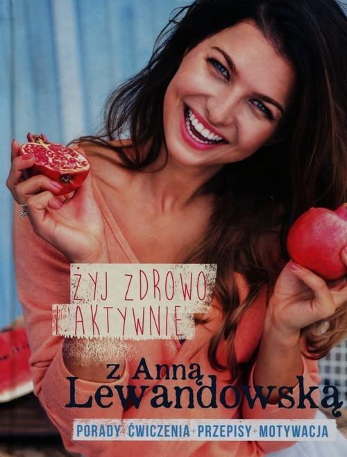 okładka Żyj zdrowo i aktywnie z Anną Lewandowską Porady+ćwiczenia+przepisy+motywacja, Książka | Anna  Lewandowska