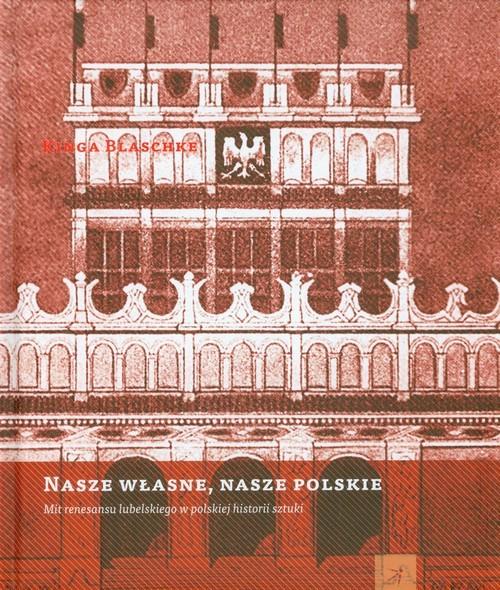 okładka Nasze własne nasze polskie Mit renesansu lubelskiego w polskiej historii sztukiksiążka      Blaschke Kinga