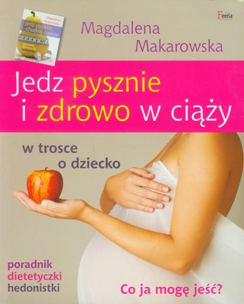 okładka Jedz pysznie i zdrowo w ciąży w trosce o dziecko, Książka | Makarowska Magdalena