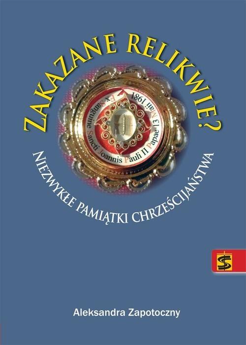 okładka Zakazane relikwie Niezwykłe pamiątki chrześcijaństwa, Książka | Zapotoczny Aleksandra