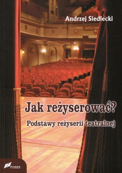 okładka Jak reżyserować? Podstawy reżyserii teatralnej, Książka | Siedlecki Andrzej