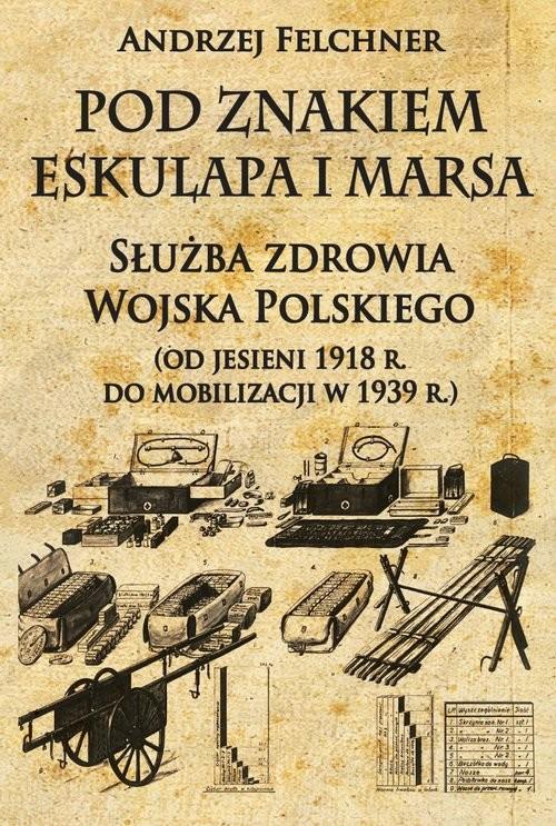 okładka Pod znakiem Eskulapa i Marsa Służba zdrowia Wojska Polskiego (od jesieni 1918 r. do mobilizacji w 1939 r.), Książka   Felchner Andrzej