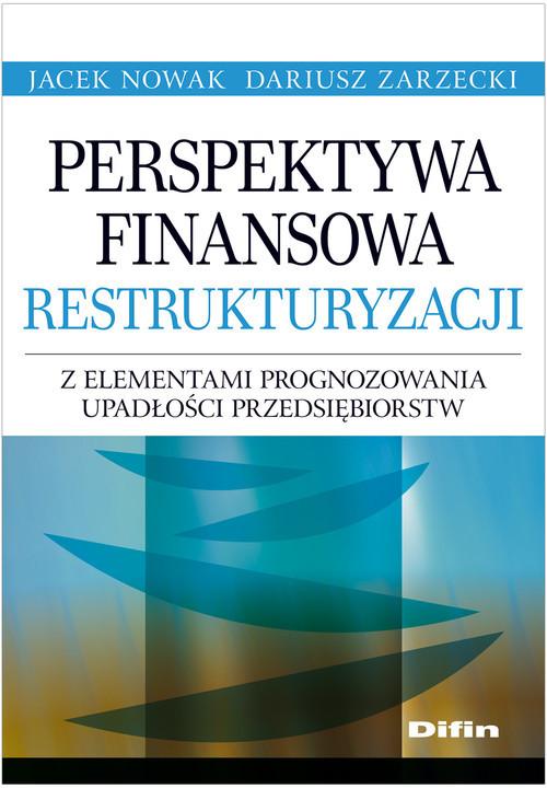 okładka Perspektywa finansowa restrukturyzacji z elementami prognozowania upadłości przedsiębiorstw, Książka | Jacek Nowak, Dariusz Zarzecki