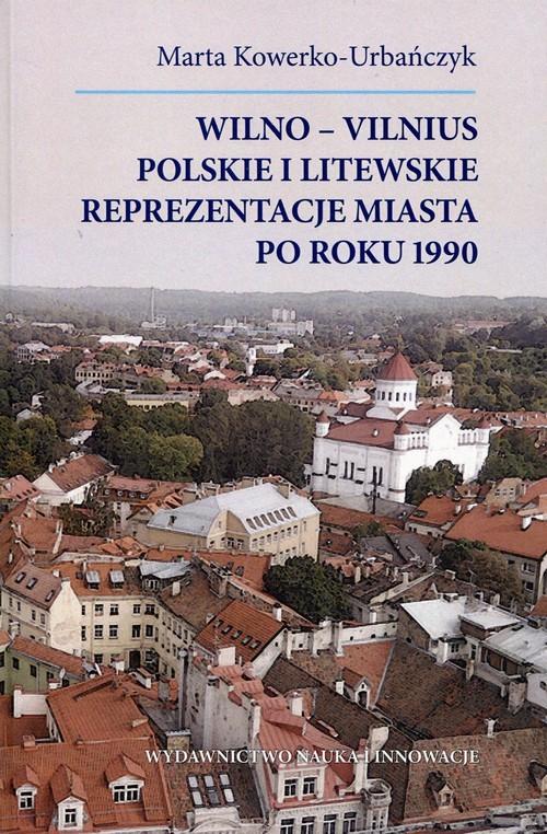 okładka Wilno-Vilnius Polskie i litewskie reprezentacje miasta po roku 1990, Książka | Kowerko-Urbańczyk Marta