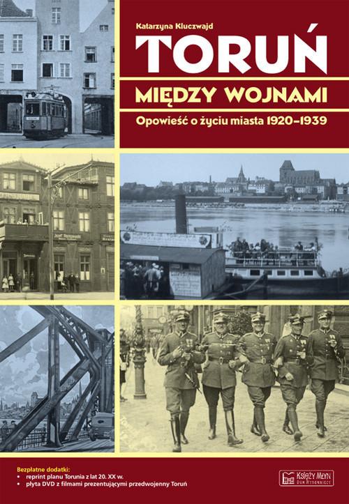 okładka Toruń między wojnami Opowieść o życiu miasta 1920-1939, Książka   Kluczwajd Katarzyna