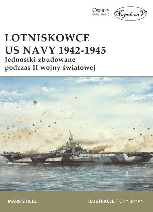 okładka Lotniskowce US Navy 1942-1945 Jednostki zbudowane podczas II wojny światowej, Książka | Stille Mark