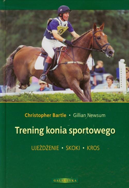okładka Trening konia sportowego Ujeżdżenie Skoki Kros, Książka | Christopher Bartle, Gillian Newsum
