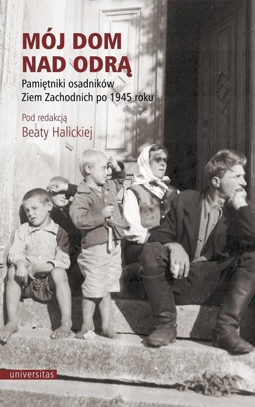okładka Mój dom nad Odrą Pamiętniki osadników Ziem Zachodnich po 1945 roku, Książka | Halicka Beata