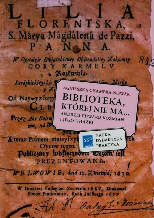 okładka Biblioteka której nie ma Andrzej Edward Koźmian i jego książki, Książka   Chamera-Nowak Agnieszka