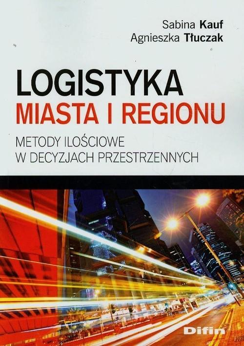 okładka Logistyka miasta i regionu Metody ilościowe w decyzjach przestrzennych, Książka | Sabina  Kauf, Agnieszka  Tłuczak