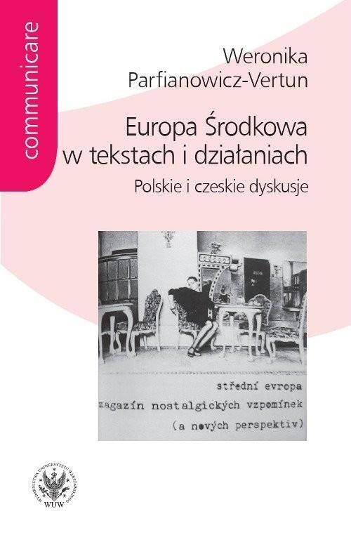 okładka Europa Środkowa w tekstach i działaniach. Polskie i czeskie dyskusje, Książka | Parfianowicz-Vertun Weronika