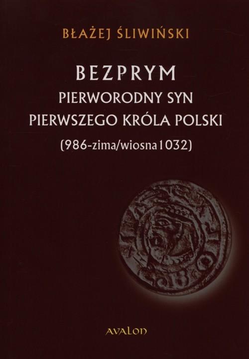 okładka Bezprym Pierworodny syn pierwszego króla Polski 986 - zima/wiosna 1032, Książka | Błażej Śliwiński