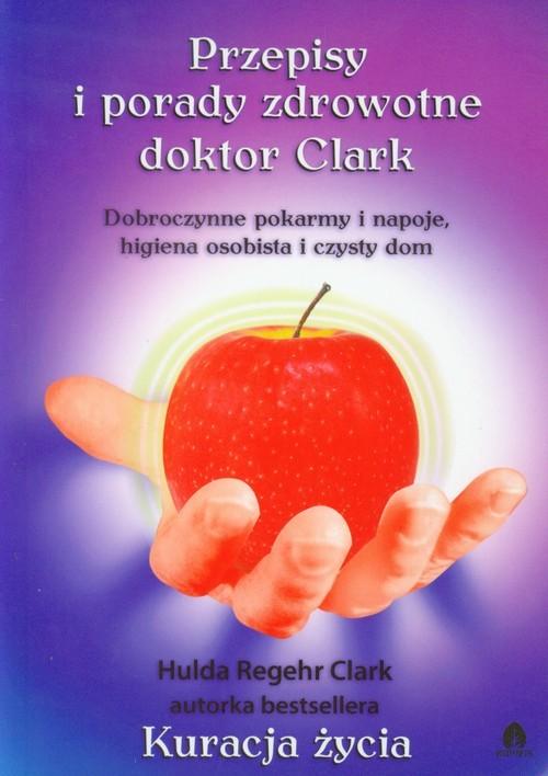 okładka Przepisy i porady zdrowotne doktor Clark Dobroczynne pokarmy i napoje, higiena osobista i czysty dom, Książka | Clark Hulda