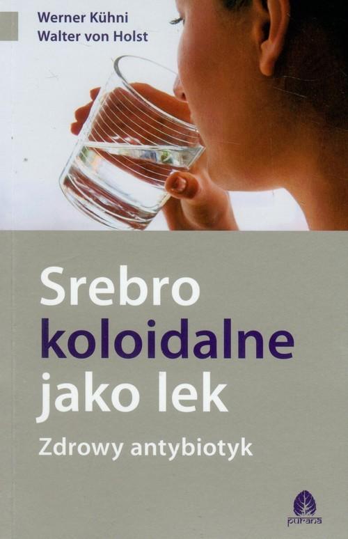 okładka Srebro koloidalne jako lek Zdrowy antybiotyk, Książka | Werner Kuhni, Walter Holst