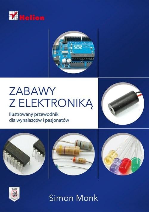 okładka Zabawy z elektroniką Ilustrowany przewodnik dla wynalazców i pasjonatów, Książka   Monk Simon