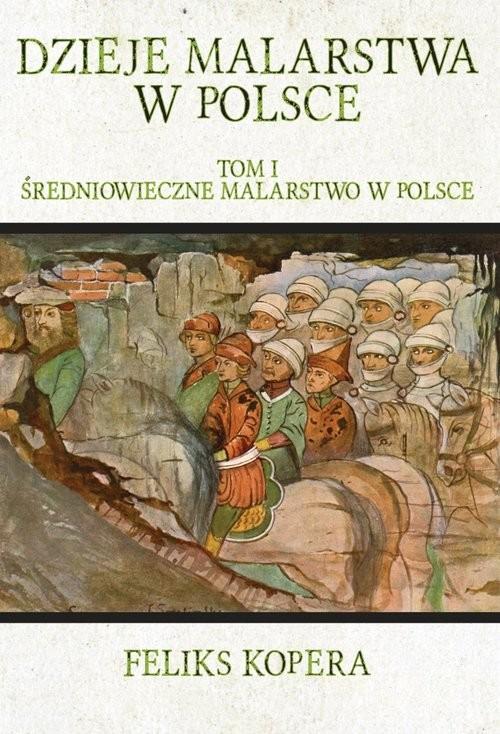 okładka Dzieje malarstwa w Polsce Tom 1 Średniowieczne malarstwo w Polsce, Książka   Kopera Feliks