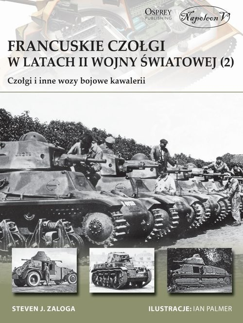 okładka Francuskie czołgi w latach II wojny światowej Część II Czołgi i inne wozy bojowe kawalerii, Książka   Steven J. Zaloga