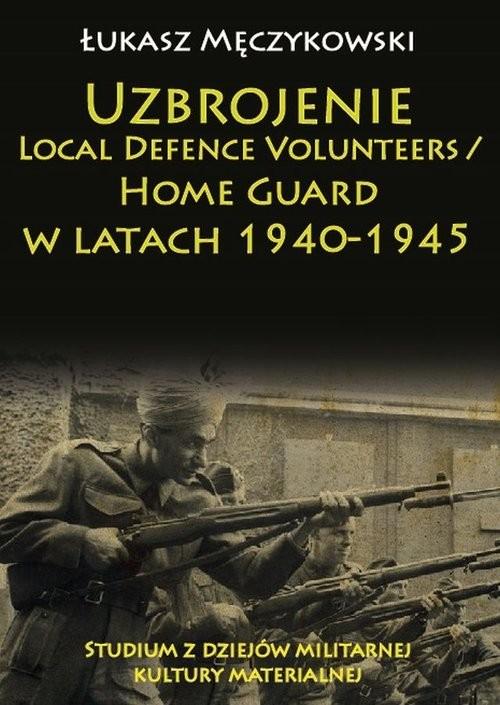 okładka Uzbrojenie Local Defence Volunteers / Home Guard w latach 1940-1945 Studium z dziejów militarnej kultury materialnej, Książka | Łukasz Męczykowski