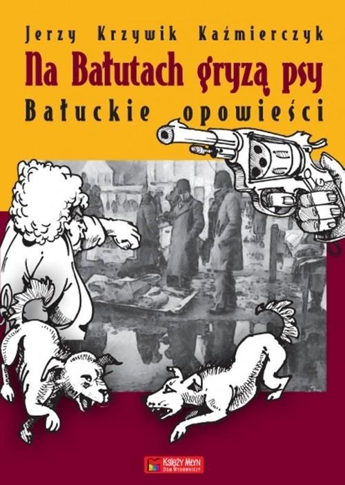 okładka Na Bałutach gryzą psy Bałuckie opowieści, Książka | Kazimierczak Jerzy Krzywik