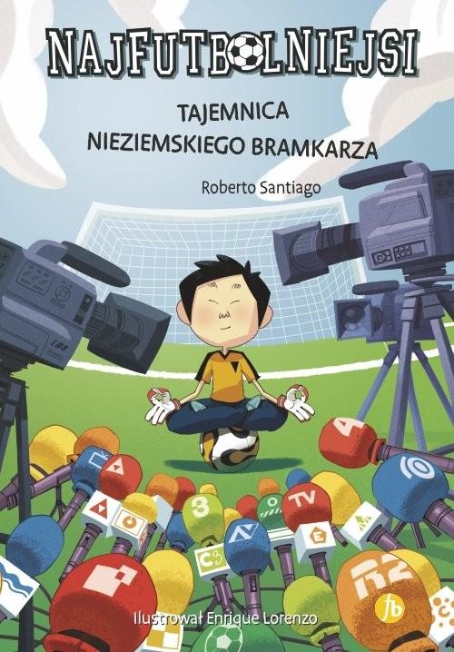 okładka Najfutbolniejsi 3 Tajemnica nieziemskiego bramkarza, Książka | Santiago Roberto