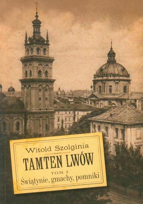 okładka Tamten Lwów Tom 3 Świątynie, gmachy, pomniki, Książka | Szolginia Witold
