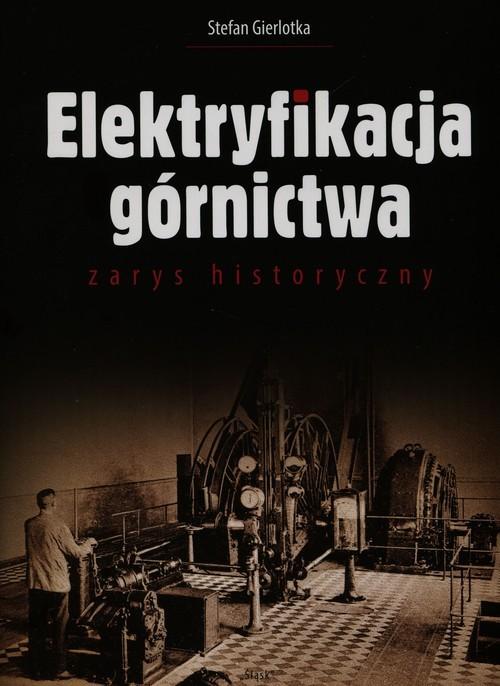 okładka Elektryfikacja górnictwa zarys historyczny, Książka   Gierlotka Stefan