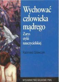 okładka Wychować człowieka mądrego zarys etyki nauczycielskiej, Książka | Szewczyk Kazimierz