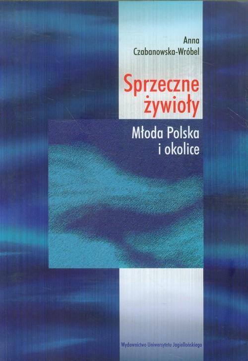 okładka Sprzeczne żywioły Młoda Polska i okolice, Książka | Czabanowska-Wróbel Anna