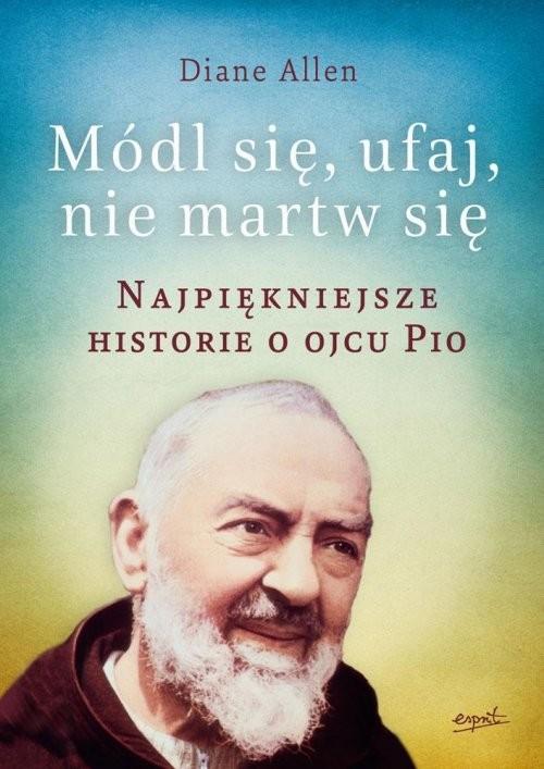 okładka Módl się ufaj i nie martw się Najpiękniejsze historie o Ojcu Pio, Książka | Allen Diane