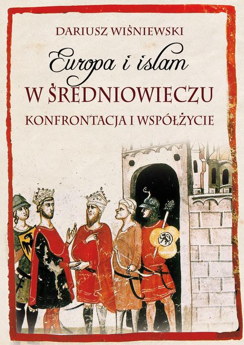 okładka Europa i islam w średniowieczu Konfrontacja i współżycie, Książka | Dariusz  Wiśniewski