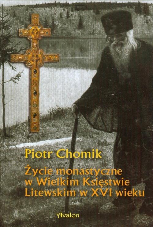 okładka Życie monastyczne w Wielkim Księstwie Litewskim w XVI wieku, Książka   Chomik Piotr