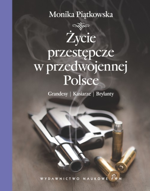 okładka Życie przestępcze w przedwojennej Polsce Grandesy, kasiarze, brylanty., Książka | Piątkowska Monika
