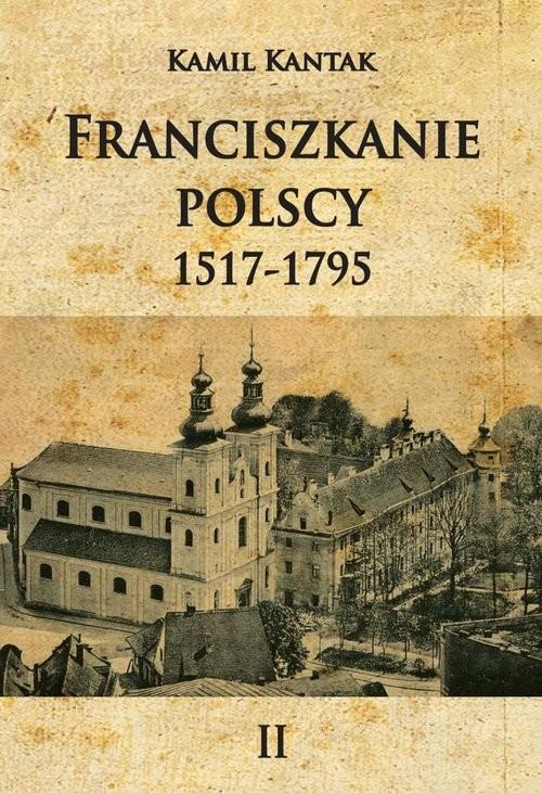 okładka Franciszkanie polscy Tom 2 1517-1796, Książka | Kantak Kamil