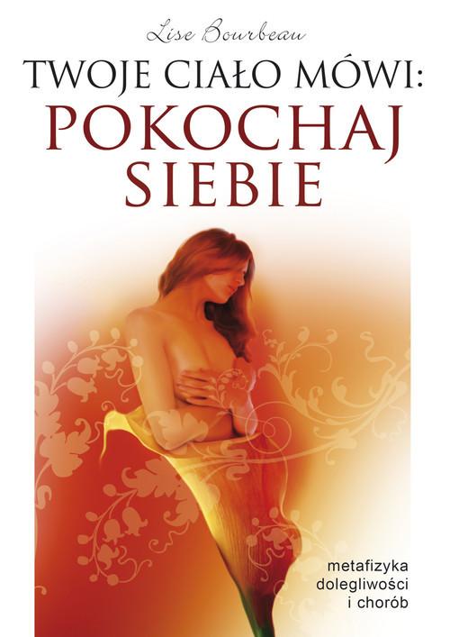 okładka Twoje ciało mówi pokochaj siebie Metafizyka dolegliwości i chorób, Książka | Bourbeau Lise