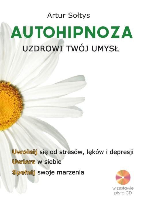 okładka Autohipnoza uzdrowi twój umysł Uwolnij się od stresów, lęków i depresji. Uwierz w siebie. Spełnij swoje marzenia, Książka | Sołtys Artur